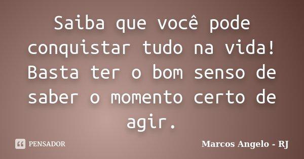 Saiba que você pode conquistar tudo na vida! Basta ter o bom senso de saber o momento certo de agir.... Frase de Marcos Angelo - RJ.