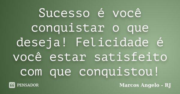 Sucesso é você conquistar o que deseja! Felicidade é você estar satisfeito com que conquistou!... Frase de Marcos Angelo - RJ.