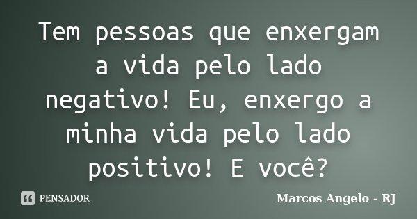 Tem pessoas que enxergam a vida pelo lado negativo! Eu, enxergo a minha vida pelo lado positivo! E você?... Frase de Marcos Angelo - RJ.