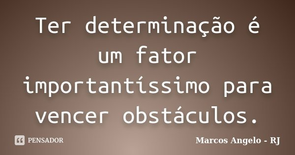 Ter determinação é um fator importantíssimo para vencer obstáculos.... Frase de Marcos Angelo - RJ.