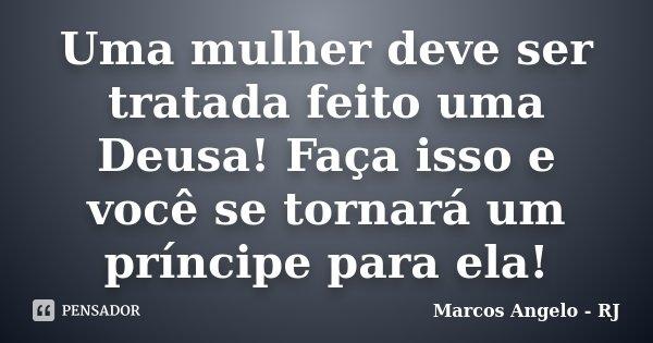 Uma mulher deve ser tratada feito uma Deusa! Faça isso e você se tornará um príncipe para ela!... Frase de Marcos Angelo - RJ.