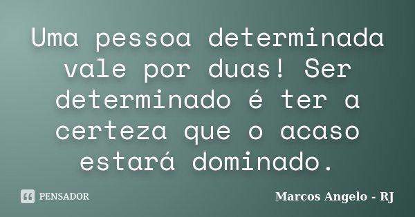 Uma pessoa determinada vale por duas! Ser determinado é ter a certeza que o acaso estará dominado.... Frase de Marcos Angelo - RJ.