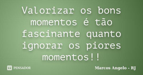 Valorizar os bons momentos é tão fascinante quanto ignorar os piores momentos!!... Frase de Marcos Angelo - RJ.