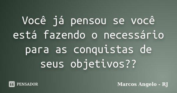 Você já pensou se você está fazendo o necessário para as conquistas de seus objetivos??... Frase de Marcos Angelo - RJ.