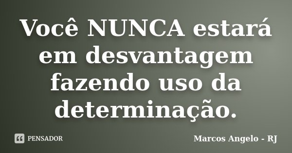 Você NUNCA estará em desvantagem fazendo uso da determinação.... Frase de Marcos Angelo - RJ.