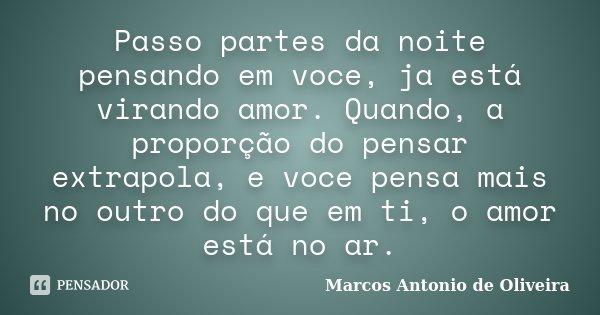 Passo partes da noite pensando em voce, ja está virando amor. Quando, a proporção do pensar extrapola, e voce pensa mais no outro do que em ti, o amor está no a... Frase de Marcos Antonio de Oliveira.