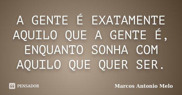A GENTE É EXATAMENTE AQUILO QUE A GENTE É, ENQUANTO SONHA COM AQUILO QUE QUER SER.... Frase de Marcos Antonio Melo.