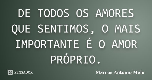 DE TODOS OS AMORES QUE SENTIMOS, O MAIS IMPORTANTE É O AMOR PRÓPRIO.... Frase de Marcos Antonio Melo.