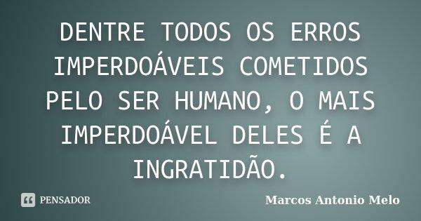 DENTRE TODOS OS ERROS IMPERDOÁVEIS COMETIDOS PELO SER HUMANO, O MAIS IMPERDOÁVEL DELES É A INGRATIDÃO.... Frase de Marcos Antonio Melo.