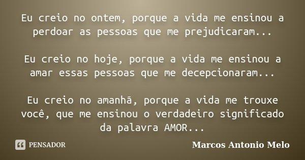 Eu creio no ontem, porque a vida me ensinou a perdoar as pessoas que me prejudicaram... Eu creio no hoje, porque a vida me ensinou a amar essas pessoas que me d... Frase de Marcos Antonio Melo.