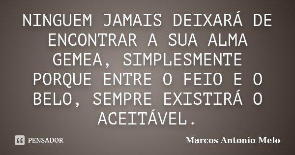 NINGUEM JAMAIS DEIXARÁ DE ENCONTRAR A SUA ALMA GEMEA, SIMPLESMENTE PORQUE ENTRE O FEIO E O BELO, SEMPRE EXISTIRÁ O ACEITÁVEL.... Frase de Marcos Antonio Melo.
