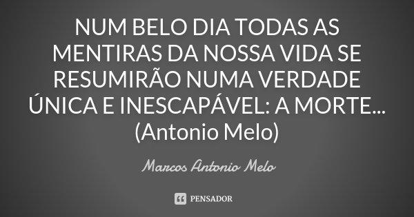 NUM BELO DIA TODAS AS MENTIRAS DA NOSSA VIDA SE RESUMIRÃO NUMA VERDADE ÚNICA E INESCAPÁVEL: A MORTE... (Antonio Melo)... Frase de Marcos Antonio Melo.