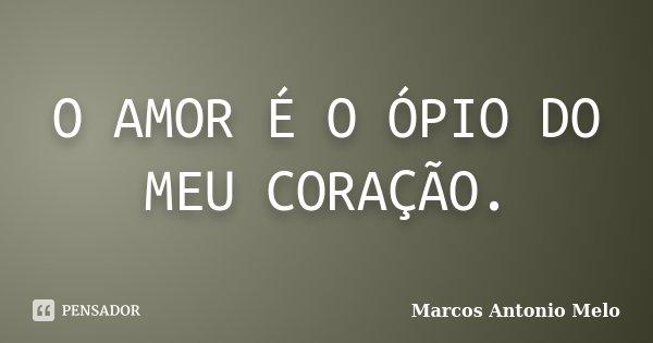 O AMOR É O ÓPIO DO MEU CORAÇÃO.... Frase de Marcos Antonio Melo.