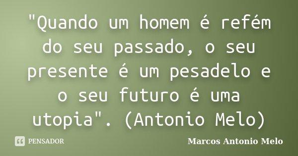 """""""Quando um homem é refém do seu passado, o seu presente é um pesadelo e o seu futuro é uma utopia"""". (Antonio Melo)... Frase de Marcos Antonio Melo."""