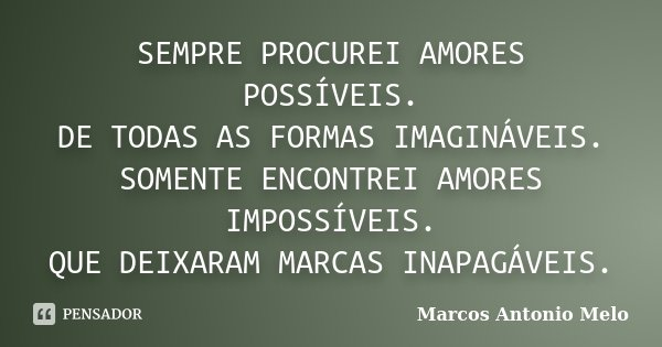 SEMPRE PROCUREI AMORES POSSÍVEIS. DE TODAS AS FORMAS IMAGINÁVEIS. SOMENTE ENCONTREI AMORES IMPOSSÍVEIS. QUE DEIXARAM MARCAS INAPAGÁVEIS.... Frase de Marcos Antonio Melo.