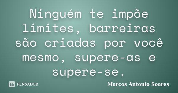 Ninguém te impõe limites, barreiras são criadas por você mesmo, supere-as e supere-se.... Frase de Marcos Antonio Soares.