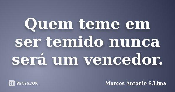 Quem teme em ser temido nunca será um vencedor.... Frase de Marcos Antonio S.Lima.