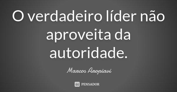 O verdadeiro líder não aproveita da autoridade.... Frase de Marcos Aropiavi.