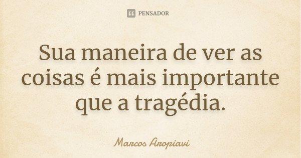 Sua maneira de ver as coisas é mais importante que a tragédia.... Frase de Marcos Aropiavi.