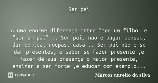 Ser Pai A Uma Enorme Diferença Entre Marcos Aurelio Da Silva