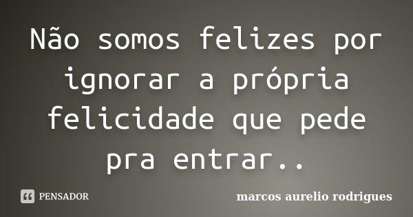 Não somos felizes por ignorar a própria felicidade que pede pra entrar..... Frase de Marcos Aurélio rodrigues.