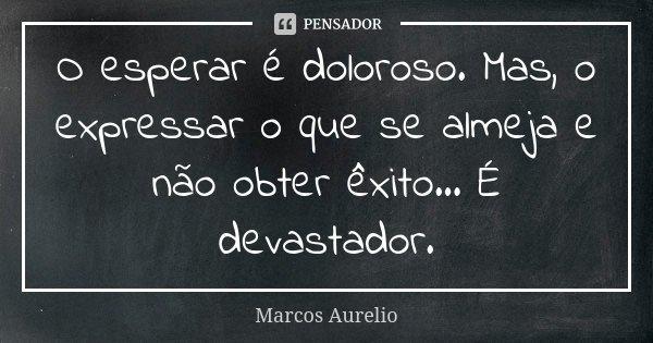 O esperar é doloroso. Mas, o expressar o que se almeja e não obter êxito... É devastador.... Frase de Marcos Aurélio.