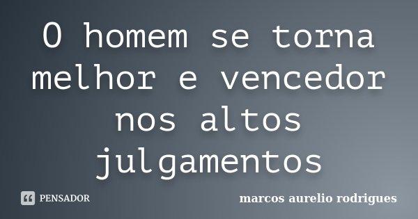 O homem se torna melhor e vencedor nos altos julgamentos... Frase de Marcos Aurélio rodrigues.