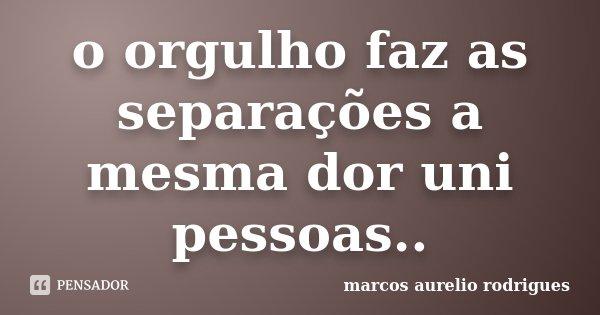 o orgulho faz as separações a mesma dor uni pessoas..... Frase de marcos Aurélio Rodrigues.