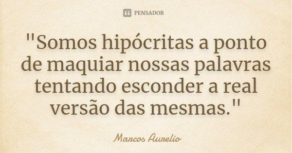 """""""Somos hipócritas a ponto de maquiar nossas palavras tentando esconder a real versão das mesmas.""""... Frase de Marcos Aurélio."""