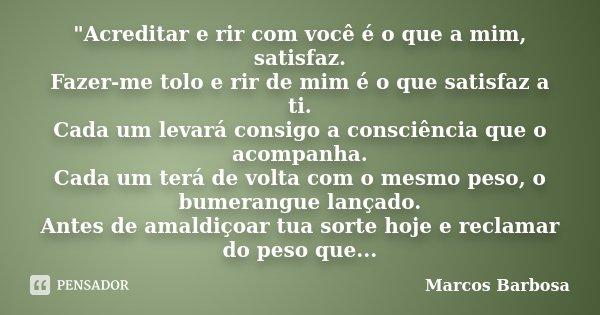 """""""Acreditar e rir com você é o que a mim, satisfaz. Fazer-me tolo e rir de mim é o que satisfaz a ti. Cada um levará consigo a consciência que o acom... Frase de Marcos Barbosa."""
