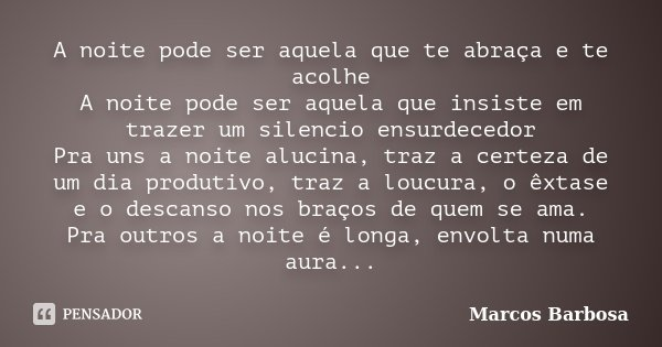 A noite pode ser aquela que te abraça e te acolhe A noite pode ser aquela que insiste em trazer um silencio ensurdecedor Pra uns a noite alucina, traz a certeza... Frase de Marcos Barbosa.