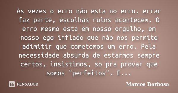 As vezes o erro não esta no erro. errar faz parte, escolhas ruins acontecem. O erro mesmo esta em nosso orgulho, em nosso ego inflado que não nos permite adimit... Frase de Marcos Barbosa.