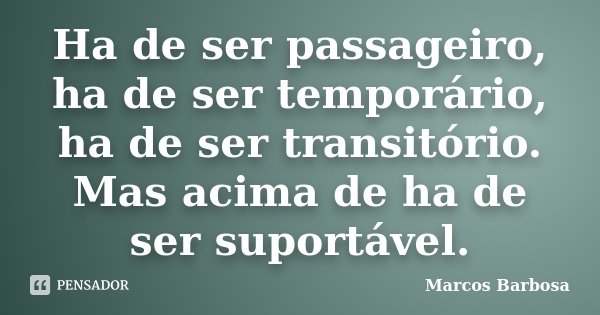 Ha de ser passageiro, ha de ser temporário, ha de ser transitório. Mas acima de ha de ser suportável.... Frase de Marcos Barbosa.
