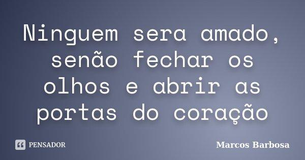 Ninguem sera amado, senão fechar os olhos e abrir as portas do coração... Frase de Marcos Barbosa.