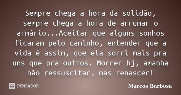 Sempre chega a hora da solidão, sempre chega a hora de arrumar o armário...Aceitar que alguns sonhos ficaram pelo caminho, entender que a vida é assim, que ela ... Frase de Marcos Barbosa.