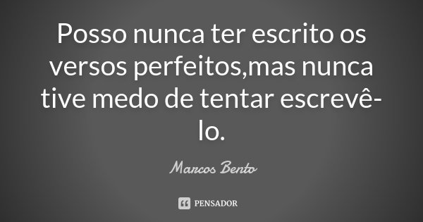 Posso nunca ter escrito os versos perfeitos,mas nunca tive medo de tentar escrevê-lo.... Frase de Marcos Bento.