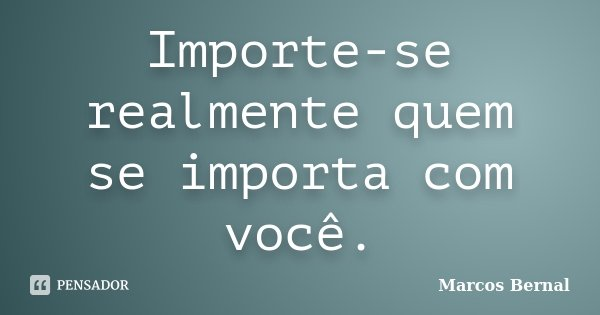 Importe-se realmente quem se importa com você.... Frase de Marcos Bernal.