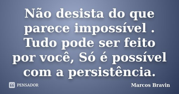 Não desista do que parece impossível . Tudo pode ser feito por você, Só é possível com a persistência.... Frase de Marcos Bravin.