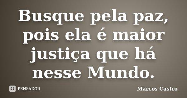 Busque pela paz, pois ela é maior justiça que há nesse Mundo.... Frase de Marcos Castro.