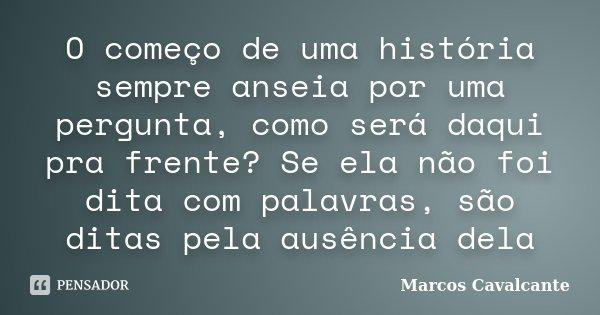 O começo de uma história sempre anseia por uma pergunta, como será daqui pra frente? Se ela não foi dita com palavras, são ditas pela ausência dela... Frase de Marcos Cavalcante.