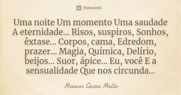 Uma noite Um momento Uma saudade A eternidade... Risos, suspiros, Sonhos, êxtase... Corpos, cama, Edredom, prazer... Magia, Química, Delírio, beijos... Suor, áp... Frase de Marcos Cesar Mello.