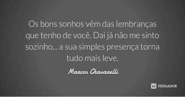 Os bons sonhos vêm das lembranças que tenho de você. Dai já não me sinto sozinho... a sua simples presença torna tudo mais leve.... Frase de Marcos Chavarelli.