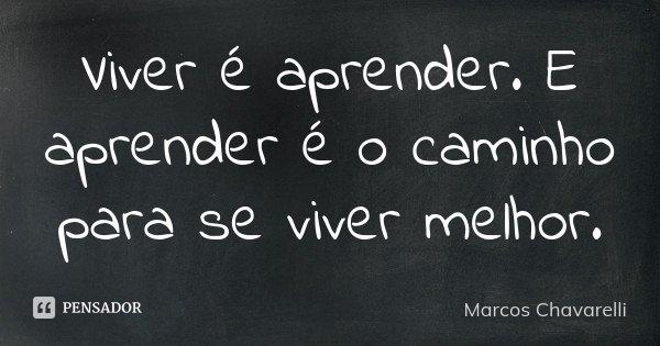 Viver é aprender. E aprender é o caminho para se viver melhor.... Frase de Marcos Chavarelli.