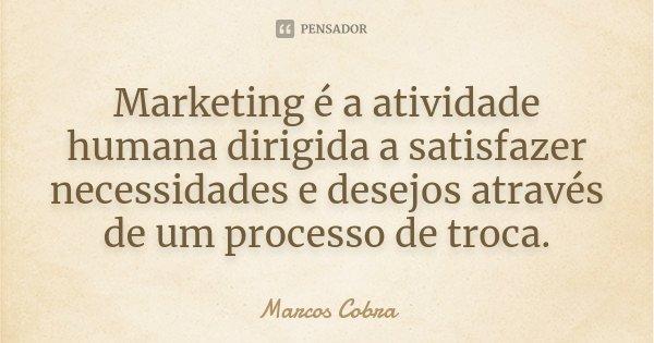Marketing é a atividade humana dirigida a satisfazer necessidades e desejos através de um processo de troca.... Frase de Marcos Cobra.