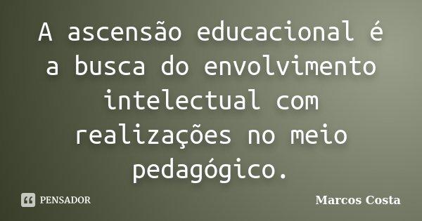 A ascensão educacional é a busca do envolvimento intelectual com realizações no meio pedagógico.... Frase de Marcos Costa.