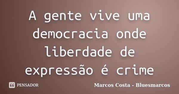A gente vive uma democracia onde liberdade de expressão é crime... Frase de Marcos Costa - Bluesmarcos.