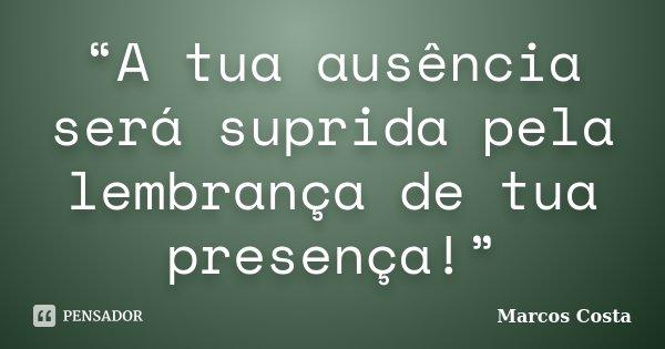 """""""A tua ausência será suprida pela lembrança de tua presença!""""... Frase de Marcos Costa."""