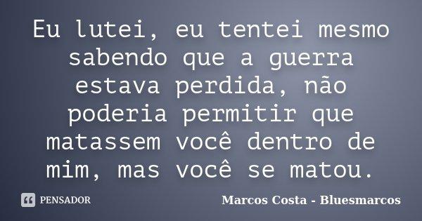 Eu lutei, eu tentei mesmo sabendo que a guerra estava perdida, não poderia permitir que matassem você dentro de mim, mas você se matou.... Frase de Marcos Costa - Bluesmarcos.