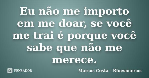 Eu não me importo em me doar, se você me trai é porque você sabe que não me merece.... Frase de Marcos Costa - Bluesmarcos.