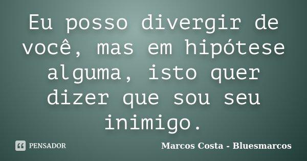 Eu posso divergir de você, mas em hipótese alguma, isto quer dizer que sou seu inimigo.... Frase de Marcos Costa - Bluesmarcos.